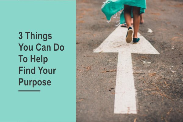 3 Things You Can Do To Help Find Your Purpose
